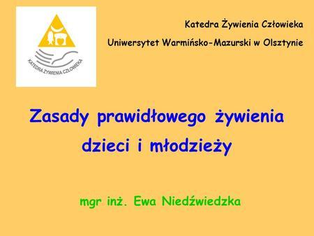 Zasady prawidłowego żywienia dzieci i młodzieży mgr inż. Ewa Niedźwiedzka Katedra Żywienia Człowieka Uniwersytet Warmińsko-Mazurski w Olsztynie.