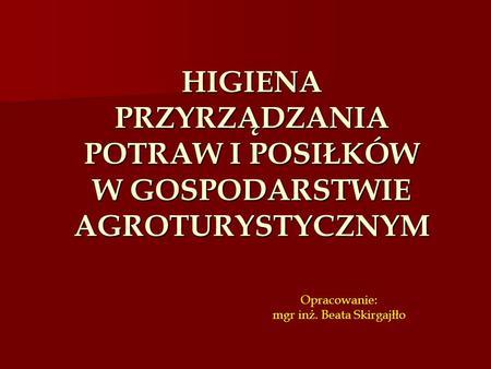 HIGIENA PRZYRZĄDZANIA POTRAW I POSIŁKÓW W GOSPODARSTWIE AGROTURYSTYCZNYM Opracowanie: mgr inż. Beata Skirgajłło Projekt współfinansowany przez Unię Europejską.
