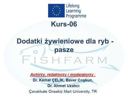 Kurs-06 Dodatki żywieniowe dla ryb - pasze Autorzy, redaktorzy i moderatorzy : Dr. Kemal ÇELİK, Baver Coşkun, Dr. Ahmet Uzatıcı Çanakkale Onsekiz Mart.