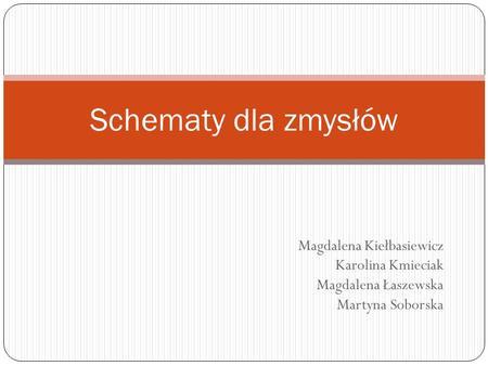 Magdalena Kiełbasiewicz Karolina Kmieciak Magdalena Łaszewska Martyna Soborska Schematy dla zmysłów.