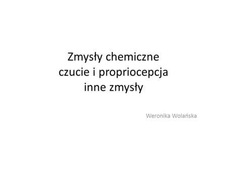 Zmysły chemiczne czucie i propriocepcja inne zmysły Weronika Wolańska.