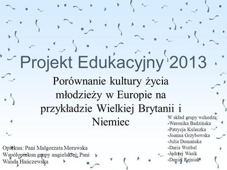 Projekt Edukacyjny 2013 Porównanie kultury życia młodzieży w Europie na przykładzie Wielkiej Brytanii i Niemiec W skład grupy wchodzą: -Weronika Badzińska.