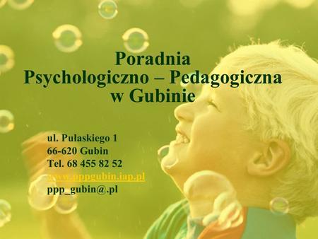 Poradnia Psychologiczno – Pedagogiczna w Gubinie ul. Pułaskiego 1 66-620 Gubin Tel. 68 455 82 52 www.pppgubin.iap.pl ppp_gubin@.pl.