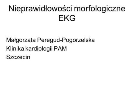 Nieprawidłowości morfologiczne EKG Małgorzata Peregud-Pogorzelska Klinika kardiologii PAM Szczecin.
