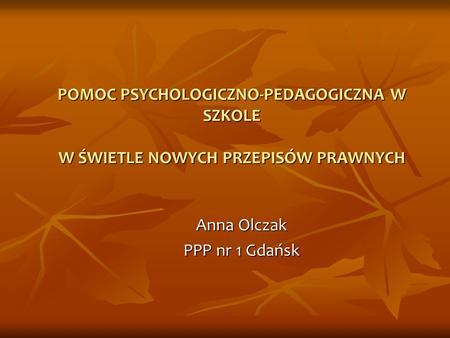 POMOC PSYCHOLOGICZNO-PEDAGOGICZNA W SZKOLE W ŚWIETLE NOWYCH PRZEPISÓW PRAWNYCH Anna Olczak PPP nr 1 Gdańsk.