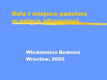 Rola i miejsce państwa w opiece zdrowotnej Włodzimierz Bednorz Wrocław, 2005.