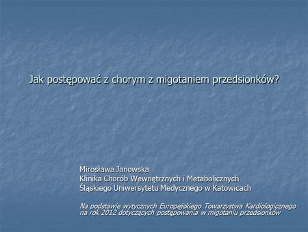 Jak postępować z chorym z migotaniem przedsionków? Mirosława Janowska Klinika Chorób Wewnętrznych i Metabolicznych Śląskiego Uniwersytetu Medycznego w.