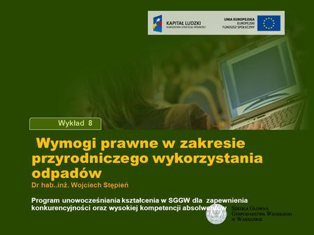 Tytuł wykładu Wykład 8 Wymogi prawne w zakresie przyrodniczego wykorzystania odpadów Dr hab..inż. Wojciech Stępień Program unowocześniania kształcenia.