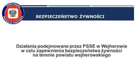 BEZPIECZEŃSTWO ŻYWNOŚCI Działania podejmowane przez PSSE w Wejherowie w celu zapewnienia bezpieczeństwa żywności na terenie powiatu wejherowskiego.