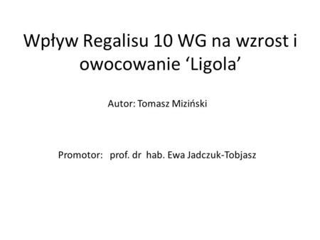 Wpływ Regalisu 10 WG na wzrost i owocowanie 'Ligola' Autor: Tomasz Miziński Promotor: prof. dr hab. Ewa Jadczuk-Tobjasz.