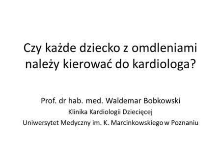 Czy każde dziecko z omdleniami należy kierować do kardiologa? Prof. dr hab. med. Waldemar Bobkowski Klinika Kardiologii Dziecięcej Uniwersytet Medyczny.