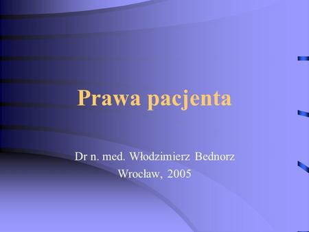 Prawa pacjenta Dr n. med. Włodzimierz Bednorz Wrocław, 2005.