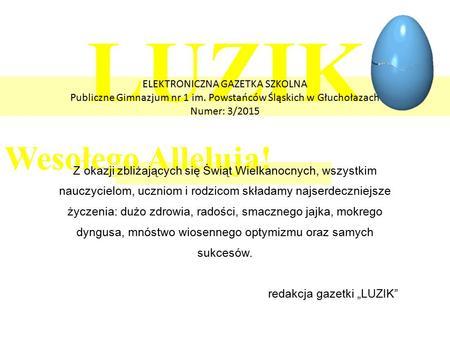 LUZIK Wesołego Alleluja! ELEKTRONICZNA GAZETKA SZKOLNA Publiczne Gimnazjum nr 1 im. Powstańców Śląskich w Głuchołazach Numer: 3/2015 Z okazji zbliżających.
