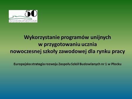 Wykorzystanie programów unijnych w przygotowaniu ucznia nowoczesnej szkoły zawodowej dla rynku pracy Europejska strategia rozwoju Zespołu Szkół Budowlanych.