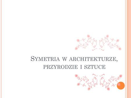 S YMETRIA W ARCHITEKTURZE, PRZYRODZIE I SZTUCE. Symetria - słowo greckie, oznacza regularny układ, harmonię między częściami całości. Przejawy symetrii.