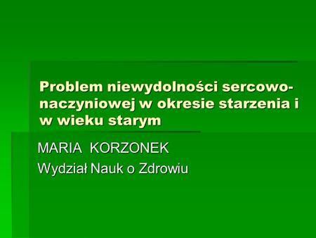Problem niewydolności sercowo- naczyniowej w okresie starzenia i w wieku starym MARIA KORZONEK Wydział Nauk o Zdrowiu.