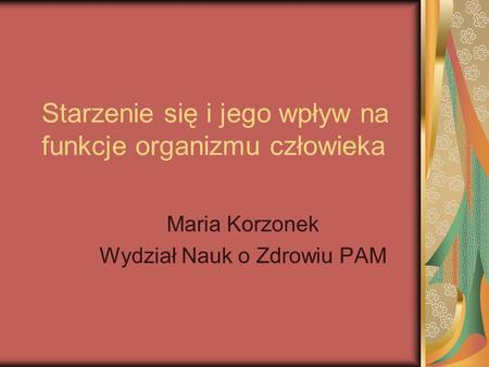Starzenie się i jego wpływ na funkcje organizmu człowieka Maria Korzonek Wydział Nauk o Zdrowiu PAM.