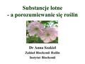 Substancje lotne - a porozumiewanie się roślin Dr Anna Szakiel Zakład Biochemii Roślin Instytut Biochemii.