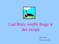 Lud Boży wielbi Boga w dni święte Opracowała: Elżbieta Łosińska.