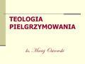 TEOLOGIA PIELGRZYMOWANIA ks. Maciej Ostrowski. Teologia pielgrzymowania DROGA  wyroki Boże  ludzkie postępowanie  życie oparte na Bożych przykazaniach.
