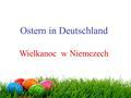Ostern in Deutschland Wielkanoc w Niemczech. Wielkanoc to czas obchodzony przez niemieckich katolików podobnie jak w Polsce. Czas wielkanocny spędzany.