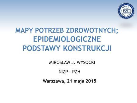 MAPY POTRZEB ZDROWOTNYCH; EPIDEMIOLOGICZNE PODSTAWY KONSTRUKCJI MIROSŁAW J. WYSOCKI NIZP – PZH Warszawa, 21 maja 2015.