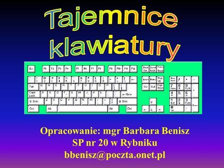 Tajemnice klawiatury Opracowanie: mgr Barbara Benisz SP nr 20 w Rybniku bbenisz@poczta.onet.pl.