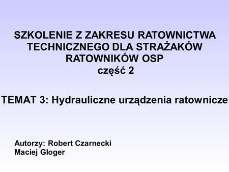TEMAT 3: Hydrauliczne urządzenia ratownicze Autorzy: Robert Czarnecki Maciej Gloger SZKOLENIE Z ZAKRESU RATOWNICTWA TECHNICZNEGO DLA STRAŻAKÓW RATOWNIKÓW.