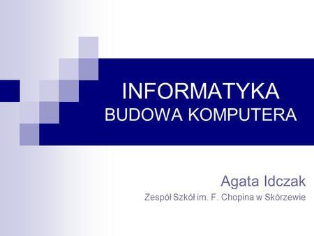 INFORMATYKA BUDOWA KOMPUTERA Agata Idczak Zespół Szkół im. F. Chopina w Skórzewie.