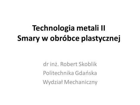 Technologia metali II Smary w obróbce plastycznej dr inż. Robert Skoblik Politechnika Gdańska Wydział Mechaniczny.