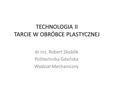 TECHNOLOGIA II TARCIE W OBRÓBCE PLASTYCZNEJ dr inż. Robert Skoblik Politechnika Gdańska Wydział Mechaniczny.