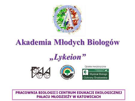 Akademia Młodych Biologów Lykeion Opieka merytoryczna PRACOWNIA BIOLOGII I CENTRUM EDUKACJI EKOLOGICZNEJ PAŁACU MŁODZIEŻY W KATOWICACH.