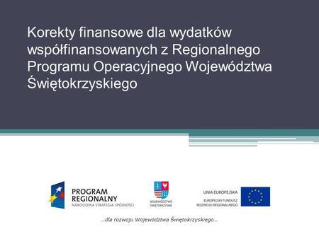 Korekty finansowe dla wydatków współfinansowanych z Regionalnego Programu Operacyjnego Województwa Świętokrzyskiego …dla rozwoju Województwa Świętokrzyskiego…