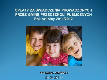 OPŁATY ZA ŚWIADCZENIA PROWADZONYCH PRZEZ GMINĘ PRZEDSZKOLI PUBLICZNYCH Rok szkolny 2011/2012 WYDZIAŁ OŚWIATY 24.08. 2011 r.