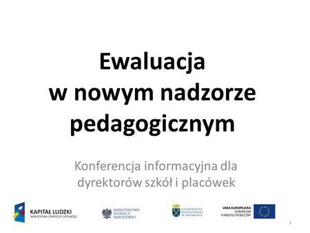 1 Ewaluacja w nowym nadzorze pedagogicznym Konferencja informacyjna dla dyrektorów szkół i placówek.
