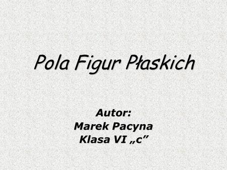 Pola Figur Płaskich Autor: Marek Pacyna Klasa VI c.