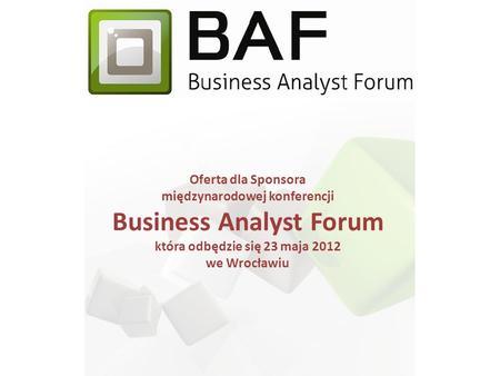 Oferta dla Sponsora międzynarodowej konferencji Business Analyst Forum która odbędzie się 23 maja 2012 we Wrocławiu.