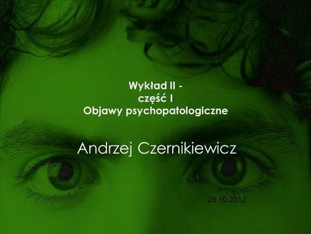 Wykład II - część I Objawy psychopatologiczne Andrzej Czernikiewicz 29.10.2012.
