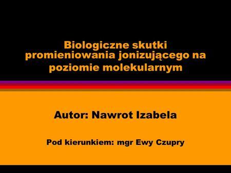 Biologiczne skutki promieniowania jonizującego na poziomie molekularnym Autor: Nawrot Izabela Pod kierunkiem: mgr Ewy Czupry.
