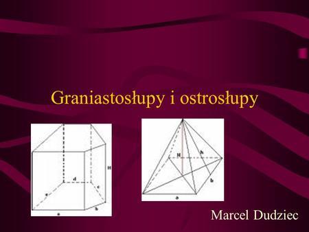 Graniastosłupy i ostrosłupy Marcel Dudziec Graniastosłup: Graniastosłup (wielościan) jest figurą przestrzenną, której obie podstawy są równoległymi wielokątami.