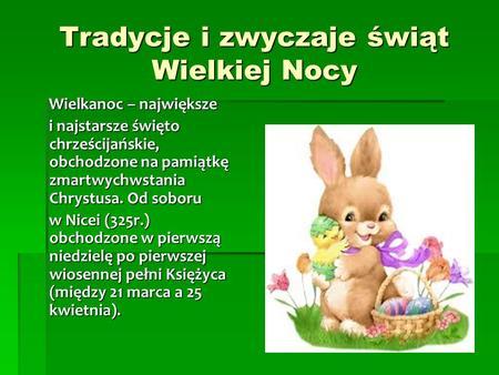 Tradycje i zwyczaje świąt Wielkiej Nocy Wielkanoc – największe Wielkanoc – największe i najstarsze święto chrześcijańskie, obchodzone na pamiątkę zmartwychwstania.