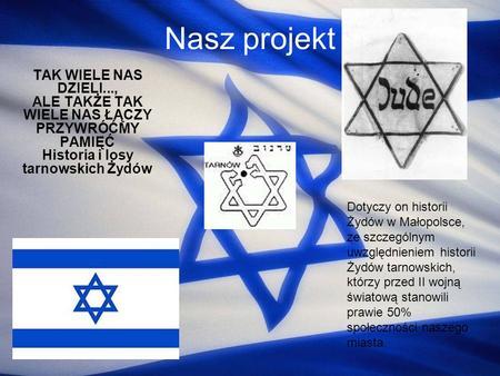 Nasz projekt TAK WIELE NAS DZIELI..., ALE TAKŻE TAK WIELE NAS ŁĄCZY PRZYWRÓĆMY PAMIĘĆ Historia i losy tarnowskich Żydów Dotyczy on historii Żydów w Małopolsce,
