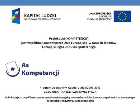 Projekt AS KOMPETENCJI jest współfinansowany przez Unię Europejską w ramach środków Europejskiego Funduszu Społecznego Program Operacyjny Kapitał Ludzki.