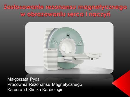 Małgorzata Pyda Pracownia Rezonansu Magnetycznego Katedra i I Klinika Kardiologii.