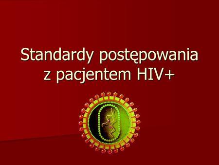 Standardy postępowania z pacjentem HIV+. Powody testowania w kierunku HIV Podejrzenie pacjenta – Podejrzenie pacjenta – zachowania grożące zakażeniem.