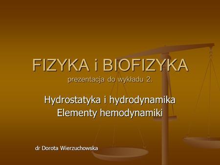 FIZYKA i BIOFIZYKA prezentacja do wykładu 2. Hydrostatyka i hydrodynamika Elementy hemodynamiki dr Dorota Wierzuchowska.