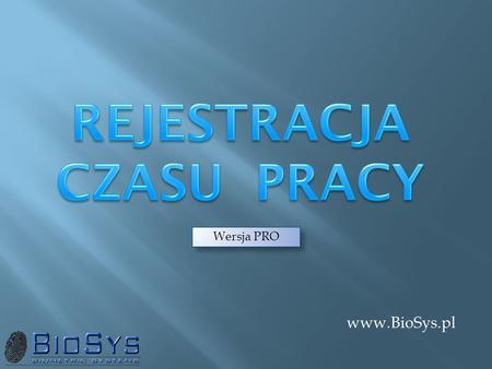Www.BioSys.pl Wersja PRO. Projektujemy i wdrażamy: Systemy Kontroli Dostępu Systemy Rejestracji / Ewidencji Czasu Pracy Systemy rozliczania zadaniowego.