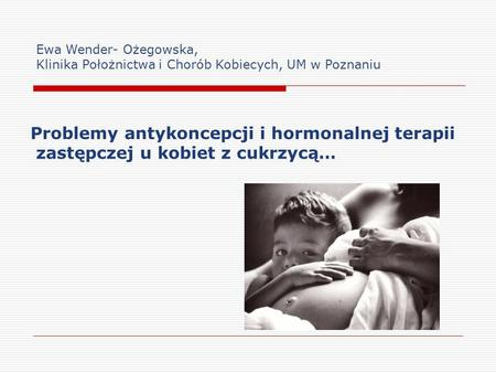 Problemy antykoncepcji i hormonalnej terapii zastępczej u kobiet z cukrzycą… Ewa Wender- Ożegowska, Klinika Położnictwa i Chorób Kobiecych, UM w Poznaniu.
