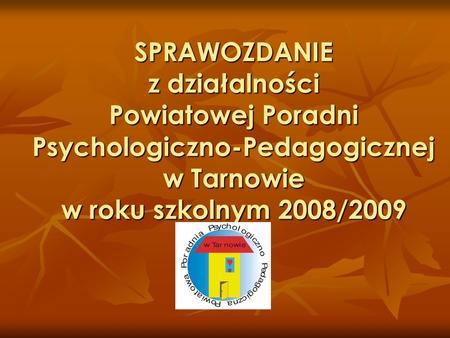 SPRAWOZDANIE z działalności Powiatowej Poradni Psychologiczno-Pedagogicznej w Tarnowie w roku szkolnym 2008/2009.