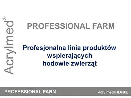 Acrylmed ® PROFESSIONAL FARM Profesjonalna linia produktów wspierających hodowle zwierząt.